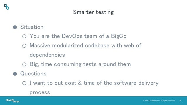 35© 2019 CloudBees, Inc. All Rights Reserved. Smarter testing ● Situation ○ You are the DevOps team of a BigCo ○ Massive m...
