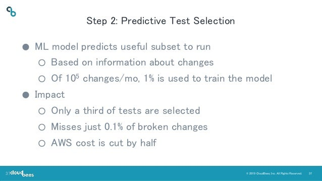 37© 2019 CloudBees, Inc. All Rights Reserved. Step 2: Predictive Test Selection ● ML model predicts useful subset to run ○...