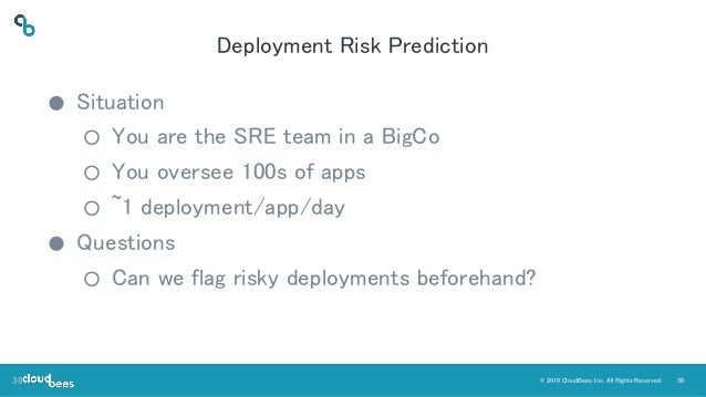 38© 2019 CloudBees, Inc. All Rights Reserved. Deployment Risk Prediction ● Situation ○ You are the SRE team in a BigCo ○ Y...