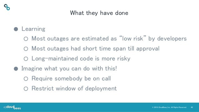 """40© 2019 CloudBees, Inc. All Rights Reserved. What they have done ● Learning ○ Most outages are estimated as """"low risk"""" by..."""