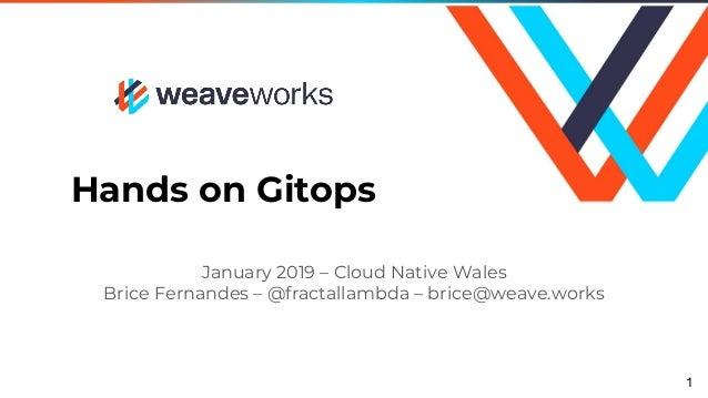 Hands on Gitops January 2019 – Cloud Native Wales Brice Fernandes – @fractallambda – brice@weave.works 1