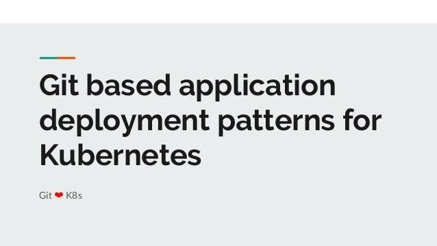 Git based application deployment patterns for Kubernetes Git ❤ K8s