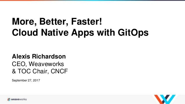 More, Better, Faster! Cloud Native Apps with GitOps Alexis Richardson CEO, Weaveworks & TOC Chair, CNCF September 27, 2017