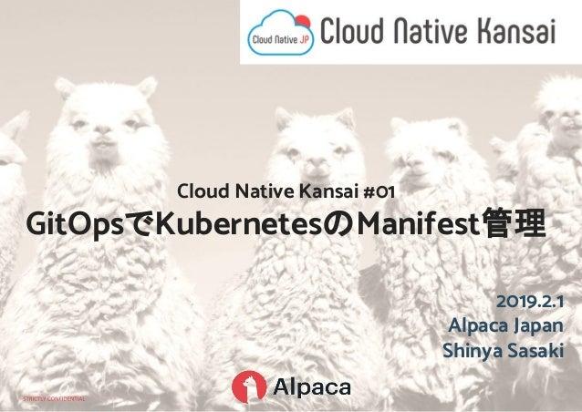 2019.2.1 Alpaca Japan Shinya Sasaki Cloud Native Kansai #01 GitOpsでKubernetesのManifest管理