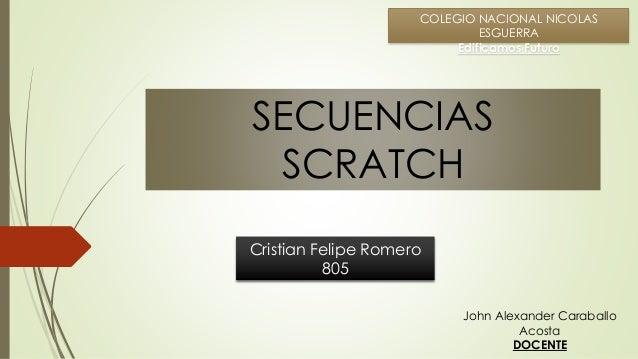 Cristian Felipe Romero 805 COLEGIO NACIONAL NICOLAS ESGUERRA Edificamos Futuro SECUENCIAS SCRATCH John Alexander Caraballo...