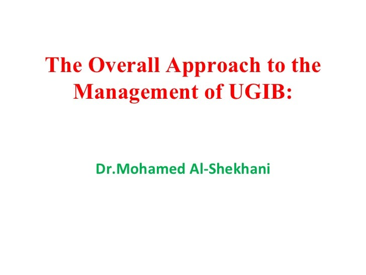 The Overall Approach to the Management of UGIB: Dr.Mohamed Al-Shekhani