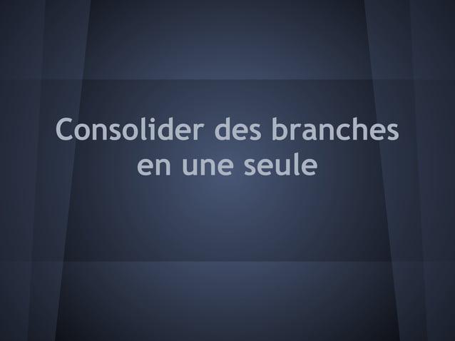 Consolider des branches     en une seule