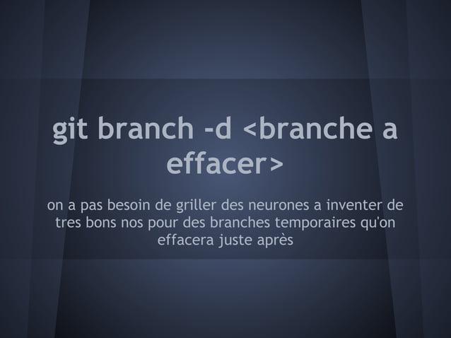 git branch -d <branche a        effacer>on a pas besoin de griller des neurones a inventer de tres bons nos pour des branc...
