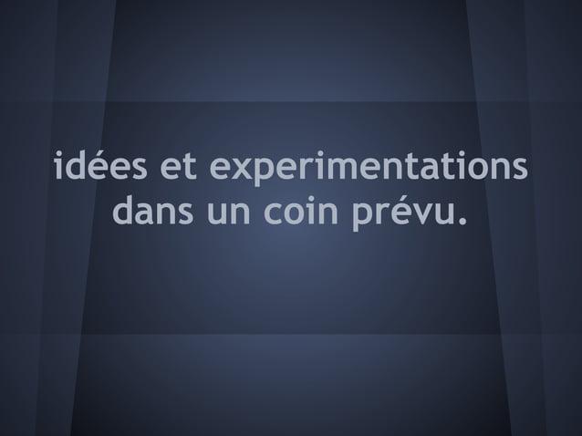 idées et experimentations   dans un coin prévu.