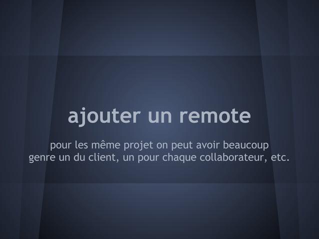 ajouter un remote    pour les même projet on peut avoir beaucoupgenre un du client, un pour chaque collaborateur, etc.