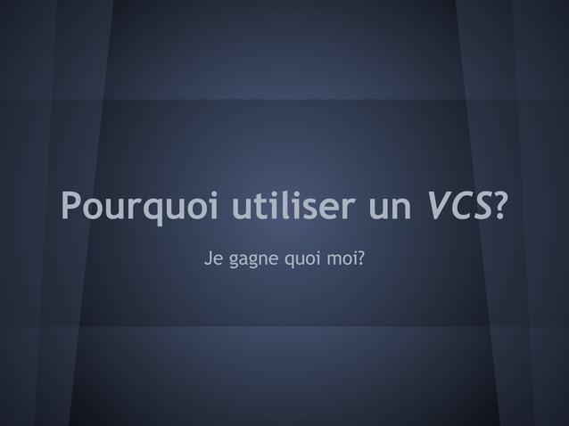 Pourquoi utiliser un VCS?        Je gagne quoi moi?