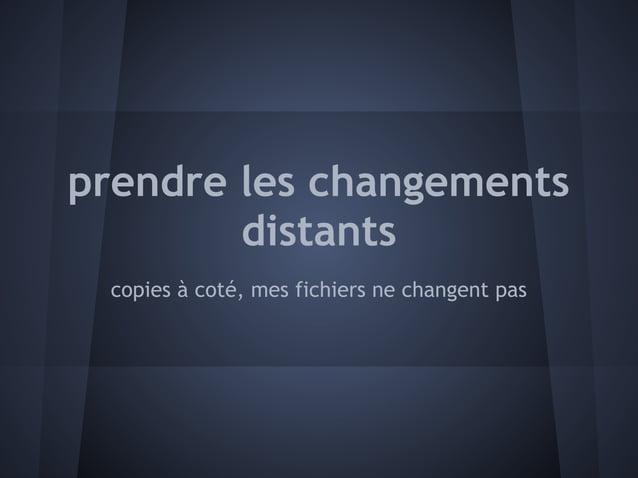 prendre les changements        distants copies à coté, mes fichiers ne changent pas
