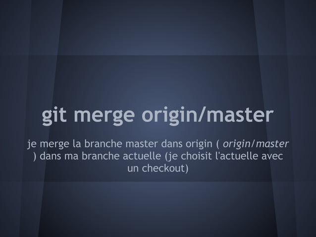 git merge origin/masterje merge la branche master dans origin ( origin/master ) dans ma branche actuelle (je choisit lactu...