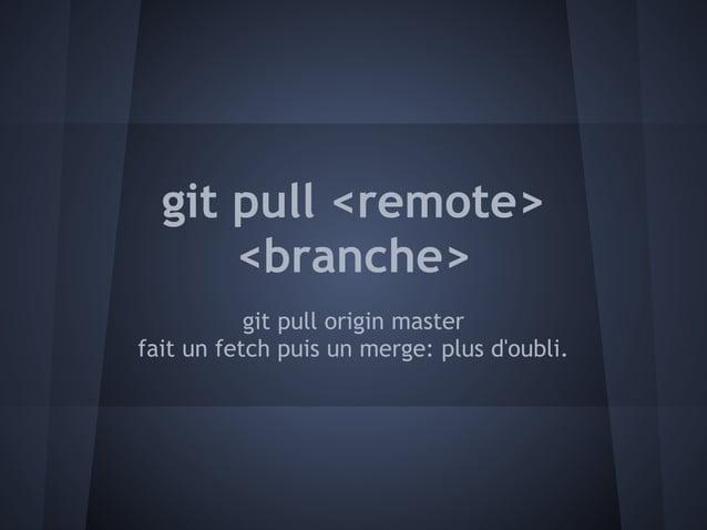 git pull <remote>      <branche>           git pull origin masterfait un fetch puis un merge: plus doubli.