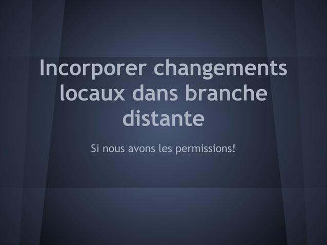 Incorporer changements  locaux dans branche        distante    Si nous avons les permissions!