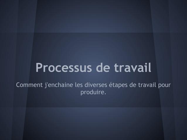 Processus de travailComment jenchaine les diverses étapes de travail pour                     produire.