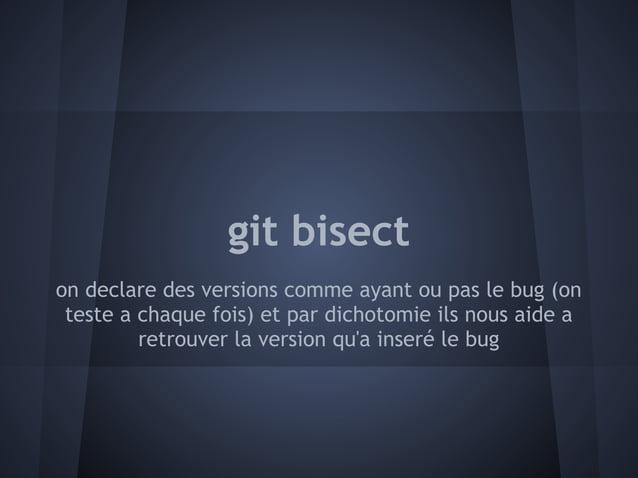git bisecton declare des versions comme ayant ou pas le bug (on teste a chaque fois) et par dichotomie ils nous aide a    ...
