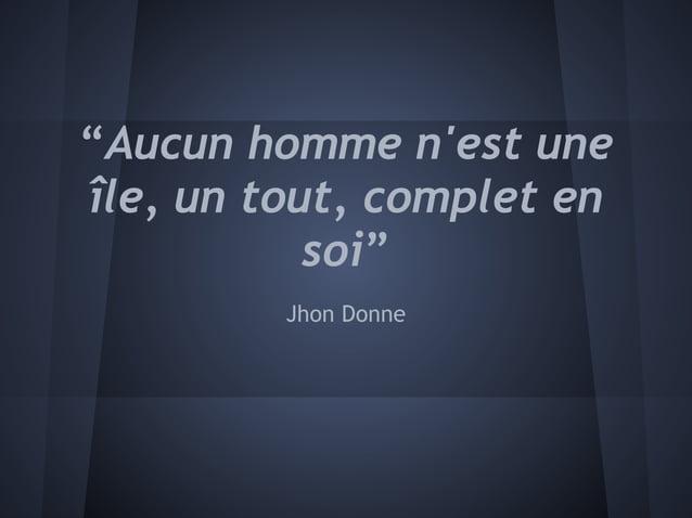 """""""Aucun homme nest uneîle, un tout, complet en           soi""""         Jhon Donne"""