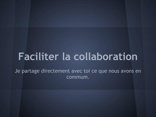 Faciliter la collaborationJe partage directement avec toi ce que nous avons en                     commum.