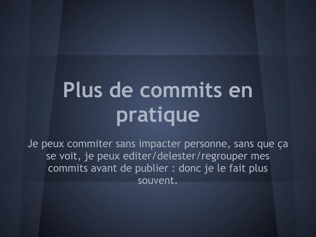 Plus de commits en             pratiqueJe peux commiter sans impacter personne, sans que ça    se voit, je peux editer/del...