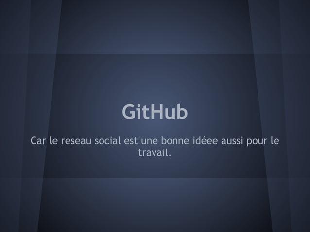 GitHubCar le reseau social est une bonne idéee aussi pour le                        travail.