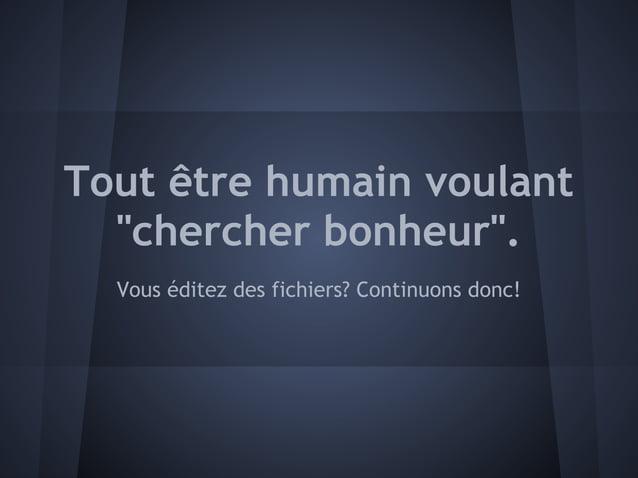 """Tout être humain voulant  """"chercher bonheur"""".  Vous éditez des fichiers? Continuons donc!"""