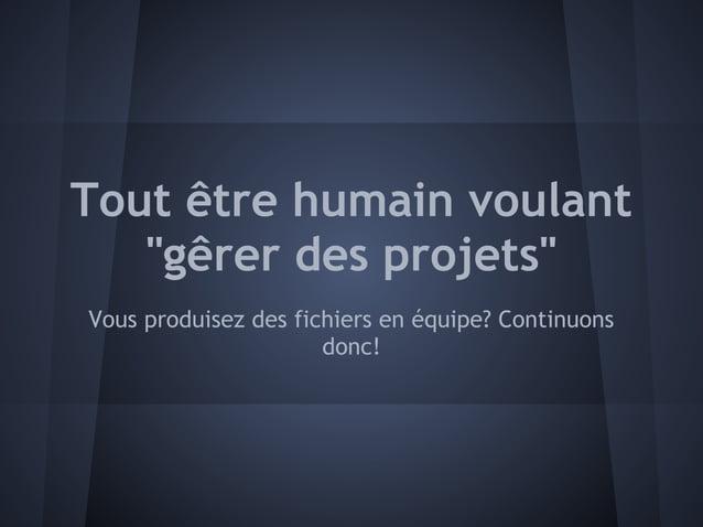 """Tout être humain voulant   """"gêrer des projets""""Vous produisez des fichiers en équipe? Continuons                      donc!"""