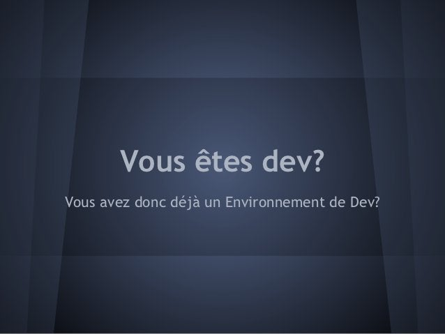 Vous êtes dev?Vous avez donc déjà un Environnement de Dev?
