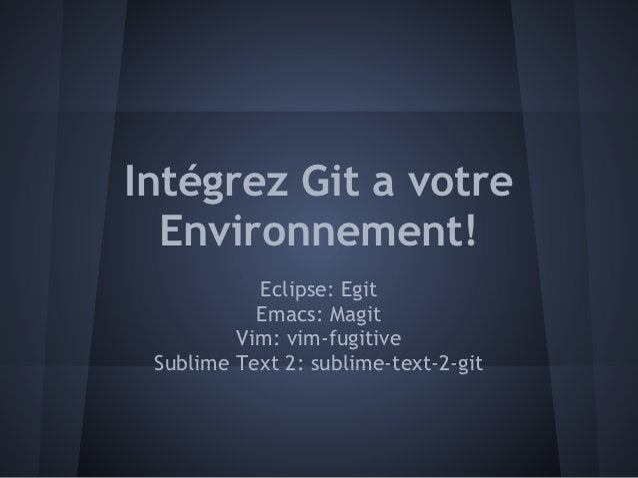 Intégrez Git a votre  Environnement!           Eclipse: Egit           Emacs: Magit         Vim: vim-fugitive Sublime Text...