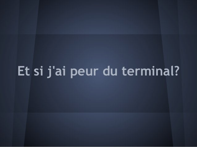 Et si jai peur du terminal?