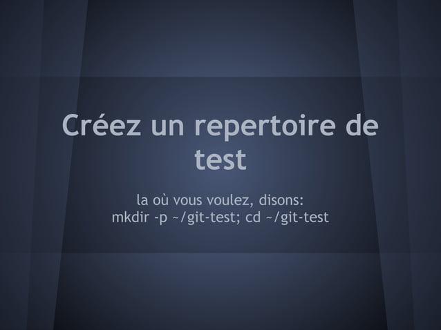 Créez un repertoire de         test      la où vous voulez, disons:   mkdir -p ~/git-test; cd ~/git-test