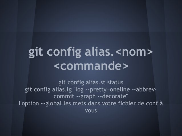 "git config alias.<nom>        <commande>                 git config alias.st status   git config alias.lg ""log --pretty=on..."