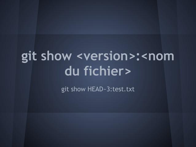 git show <version>:<nom       du fichier>      git show HEAD~3:test.txt