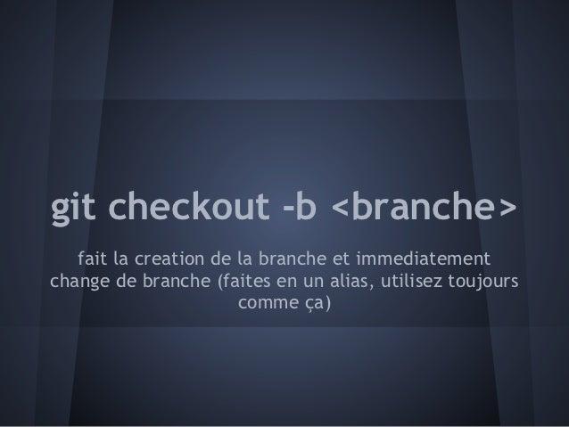 git checkout -b <branche>   fait la creation de la branche et immediatementchange de branche (faites en un alias, utilisez...