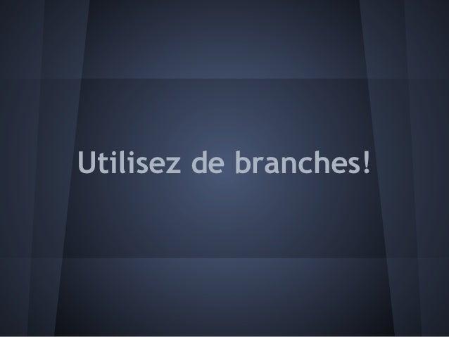 Utilisez de branches!