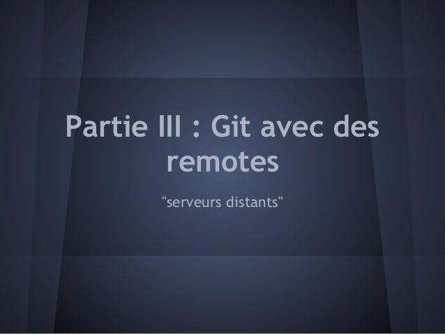 """Partie III : Git avec des        remotes       """"serveurs distants"""""""