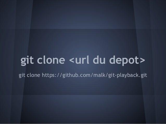 git clone <url du depot>git clone https://github.com/malk/git-playback.git