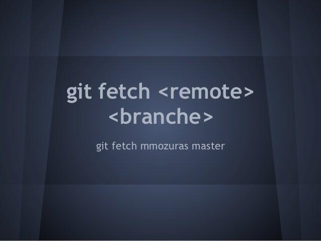git fetch <remote>     <branche>  git fetch mmozuras master
