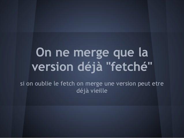 """On ne merge que la    version déjà """"fetché""""si on oublie le fetch on merge une version peut etre                      déjà ..."""