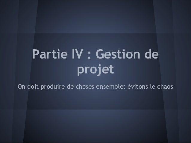 Partie IV : Gestion de            projetOn doit produire de choses ensemble: évitons le chaos