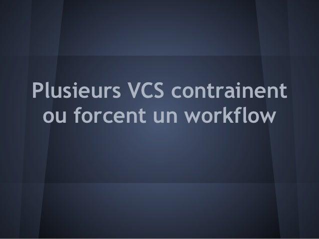 Plusieurs VCS contrainent ou forcent un workflow