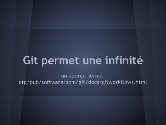 Git permet une infinité               un aperçu kernel.org/pub/software/scm/git/docs/gitworkflows.html