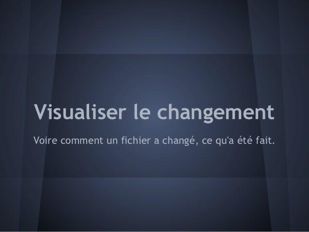 Visualiser le changementVoire comment un fichier a changé, ce qua été fait.