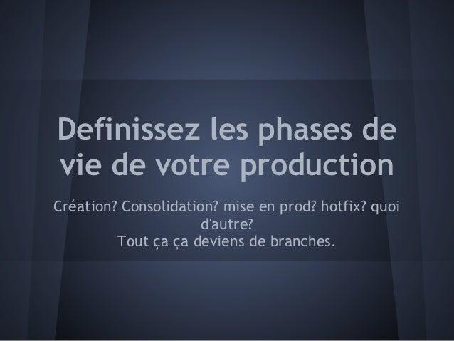 Definissez les phases devie de votre productionCréation? Consolidation? mise en prod? hotfix? quoi                     dau...
