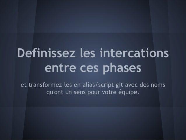 Definissez les intercations     entre ces phaseset transformez-les en alias/script git avec des noms          quont un sen...