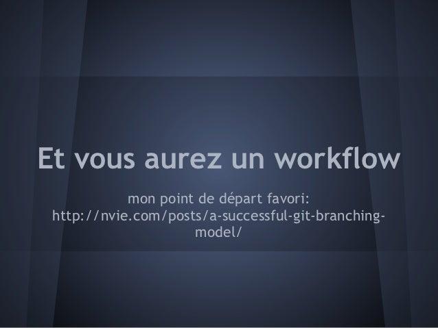 Et vous aurez un workflow            mon point de départ favori: http://nvie.com/posts/a-successful-git-branching-        ...