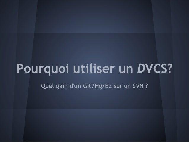 Pourquoi utiliser un DVCS?    Quel gain dun Git/Hg/Bz sur un SVN ?