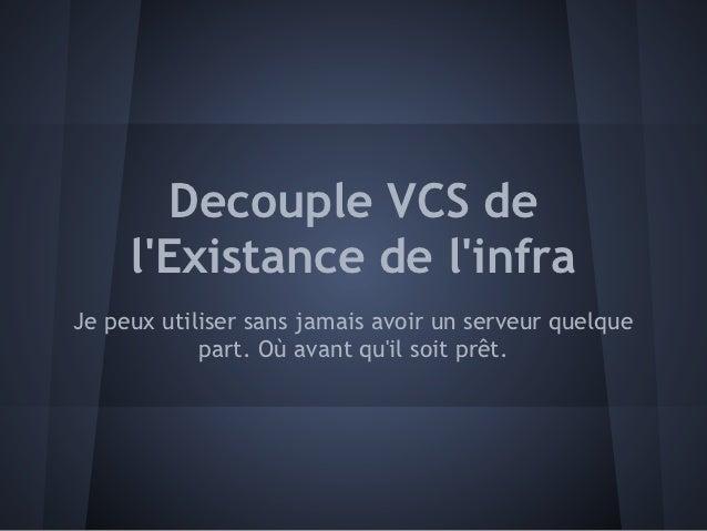 Decouple VCS de     lExistance de linfraJe peux utiliser sans jamais avoir un serveur quelque            part. Où avant qu...