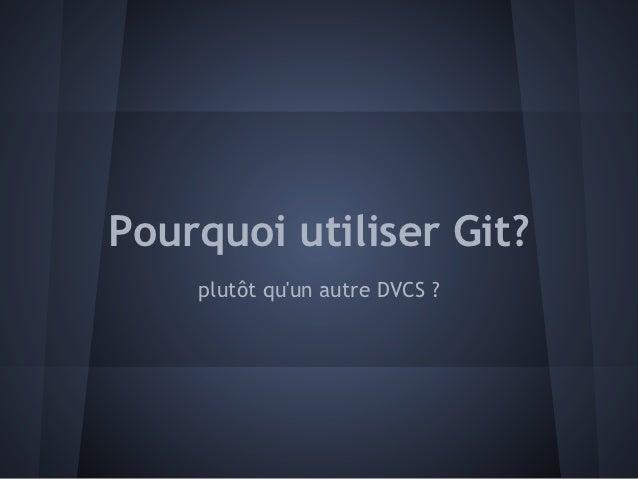 Pourquoi utiliser Git?    plutôt quun autre DVCS ?
