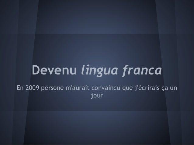 Devenu lingua francaEn 2009 persone maurait convaincu que jécrirais ça un                         jour